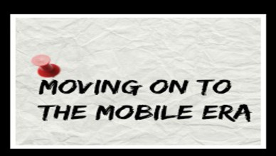 Moving on to the Mobile Era